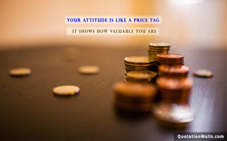 Attitude quote: Your attitude is like a price tag, it shows how valuable you are.