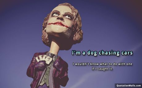 Attitude quote: I'm a dog chasing cars. I wouldn't know what to do with one if I caught it.
