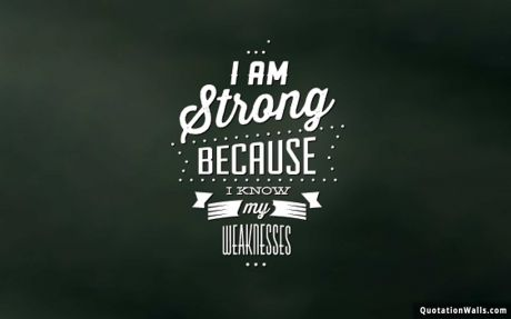 Attitude quote: I am strong because I know my weaknesses.