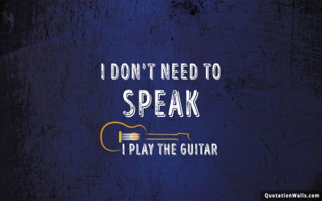 Attitude quote: I don't need to speak. I play guitar.
