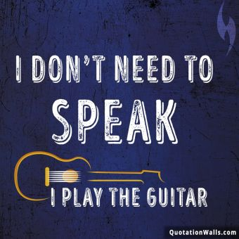 Attitude quote whatsapp: I don't need to speak. I play guitar.