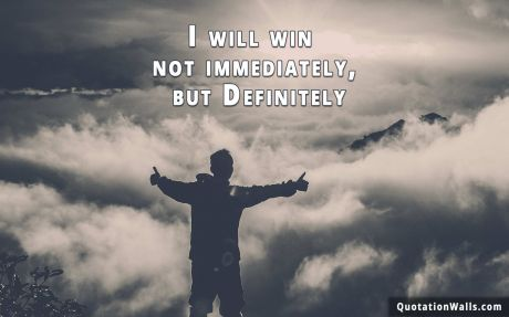Attitude quote: I will win not immediately, but Definitely.