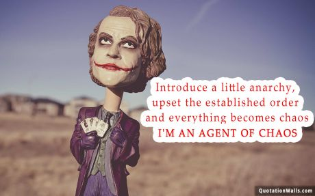 Attitude quote: Introduce a little anarchy, upset the established order and everything becomes chaos. I'm an agent of Chaos.
