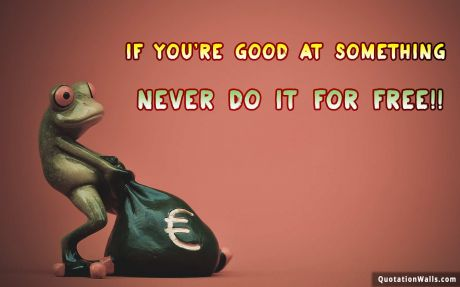 Attitude quote desktop: If you're good at something, never do it for free.