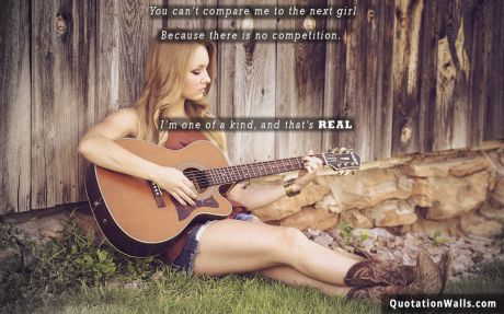 Attitude quote: You can't compare me to the next girl. Because there is no competition. I'm one of a kind, and that's real.