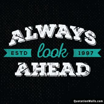 Life quote: Always Look Ahead.