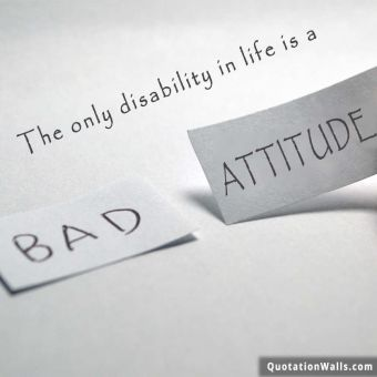 Life quote: The only disability in life is a bad attitude.