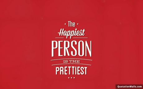 Life quote: The happiest person is the prettiest