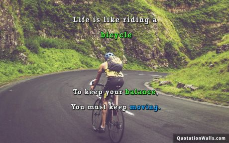Life quote: Life is like riding a bicycle. To keep your balance, you must keep moving.