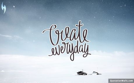 Life quote: Create everyday