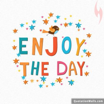 Happy quote: Enjoy the day
