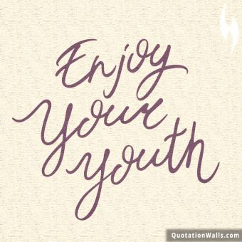 Life quote whatsapp: Enjoy your youth