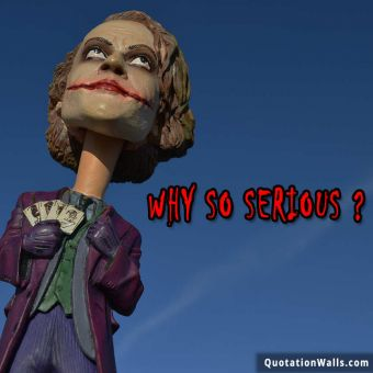 Attitude quote: Why so SERIOUS..?