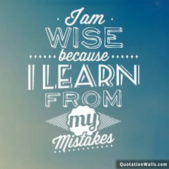 Life quote: I am wise because I learn from my mistakes
