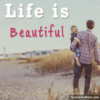 Life quote: Life is beautiful.