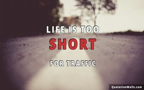 Life quote: Life is too short for traffic.