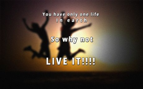Life quote: You have only one life in earth so why not live it.