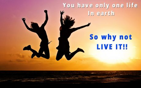 Love quote: You have only one life in earth so why not live it.