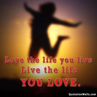 Life quote: Love the life you live. Live the life you love.