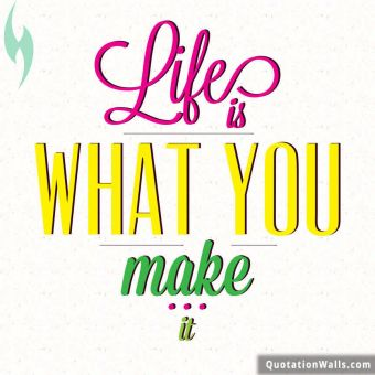 Inspiring quote: Life is what you make it