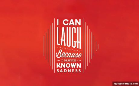 Life quote desktop: I can laugh because I have known sadness