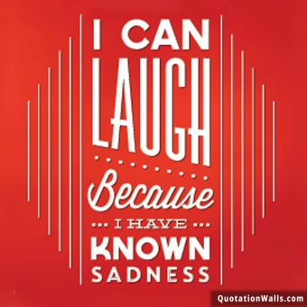 Life quote whatsapp: I can laugh because I have known sadness