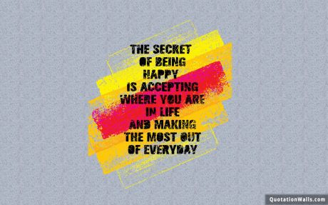 Life quote desktop: The secret of being is accepting where you are in life and making the most out of everyday