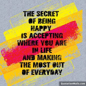 Life quote: The secret of being is accepting where you are in life and making the most out of everyday