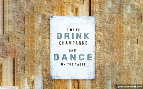 Happy quote: Time to drink champagne and dance on the table