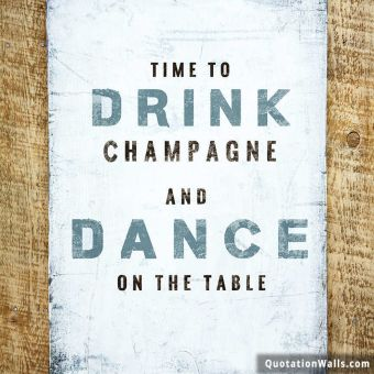 Life quote whatsapp: Time to drink champagne and dance on the table