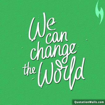 Motivation quote: We can change the world