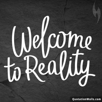 Life quote: Welcome to reality