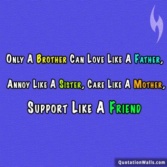 Relationship quote: Only A Brother Can Love Like A Father, Annoy Like A Sister, Care Like A Mother, Support Like A Friend.