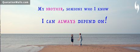 Sister quote: My brother, someone who I know I can always depend on!