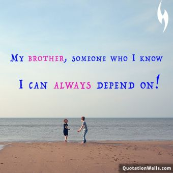 Relationship quote: My brother, someone who I know I can always depend on!
