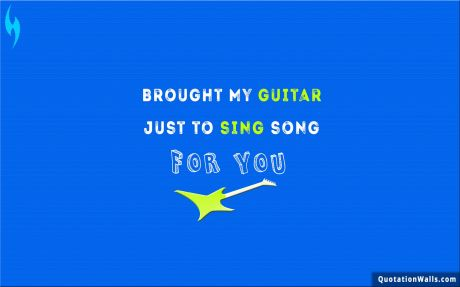 Love quote desktop: Brought my guitar just to sing song for you