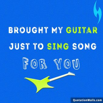 Love quote whatsapp: Brought my guitar just to sing song for you