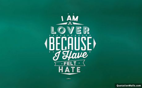 Love quote: I am a lover because I have felt hate.