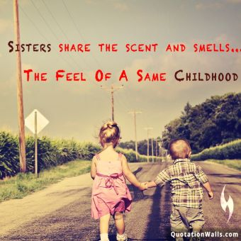 Relationship quote: Sisters share the scent and smells... the feel of a common childhood.
