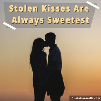 Love quote:  Stolen kisses are always sweetest.