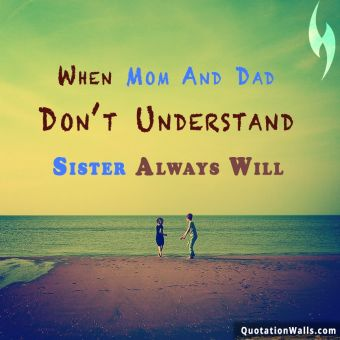 Relationship quote: When mom and dad don't understand, a sister always will.
