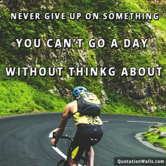 Inspiring quote: Never give up on something you can't go a day without thinking about.