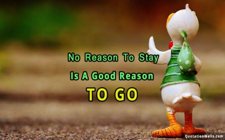 Beautiful quote: No reason to stay is a good reason to go