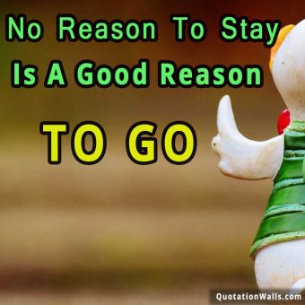 Inspiring quote: No reason to stay is a good reason to go
