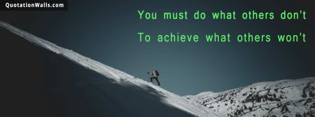 Success quote:  You must do what others don't, to achieve what others won't