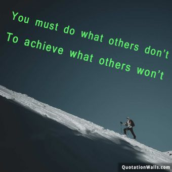 Inspirational quote:  You must do what others don't, to achieve what others won't