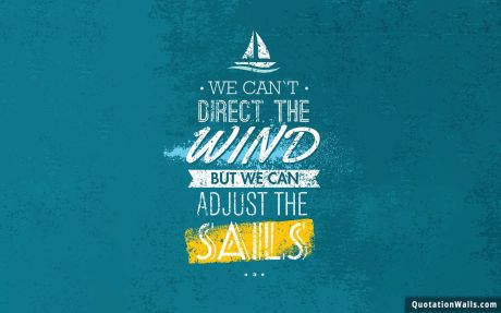 Inspiring quote: We can't direct the wind but we can adust the sails.