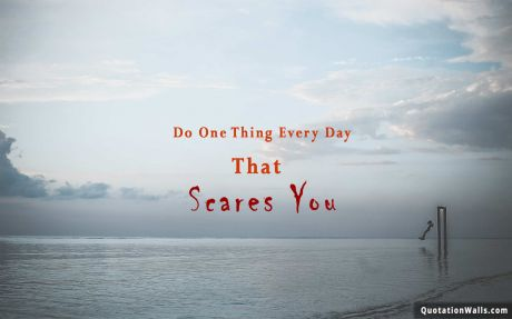 Inspiring quote: Do one thing everyday that scares you.