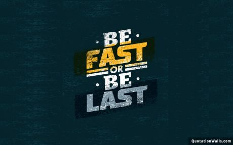Motivation quote: Be fast or be last.