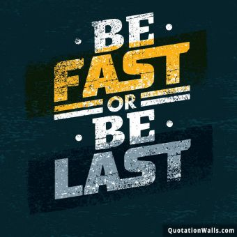 Inspiring quote: Be fast or be last.